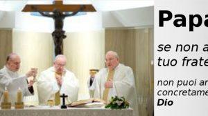 Papa Francesco, se non ami tuo fratello non puoi amare concretamente Dio